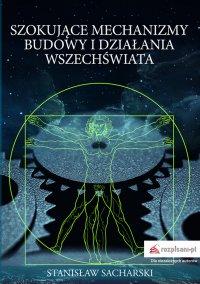 Szokujące mechanizmy budowy i działania Wszechświata - Stanisław Sacharski - ebook
