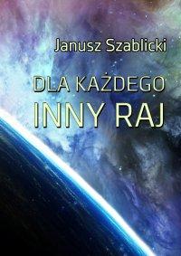 Dla każdego inny raj - Janusz Szablicki - ebook