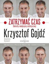 Zatrzymać czas. Sekrety medycyny estetycznej - Doktor Krzysztof Gojdź - ebook