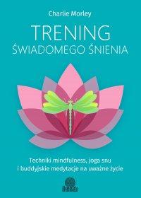 Trening świadomego śnienia. Techniki mindfulness, joga snu ibuddyjskie medytacje na uważne życie
