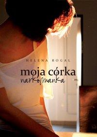 Moja córka narkomanka - Helena Rogal - ebook