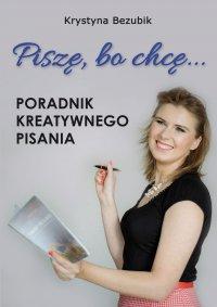 Piszę, bo chcę! Poradnik kreatywnego pisania. Jak napisać książkę? - Krystyna Bezubik - ebook