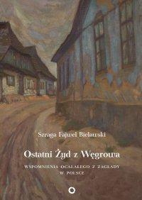 Ostatni Żyd z Węgrowa. Wspomnienia ocalałego z Zagłady - Szraga Fajwel Bielawski - ebook
