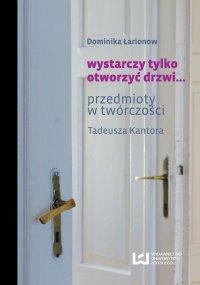 wystarczy tylko otworzyć drzwi... Przedmioty w twórczości Tadeusza Kantora