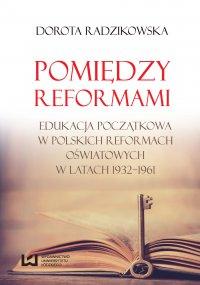 Pomiędzy reformami. Edukacja początkowa w polskich reformach oświatowych w latach 1932–1961