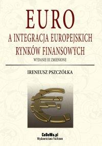 Euro a integracja europejskich rynków finansowych (wyd. III zmienione) - Ireneusz Pszczółka - ebook