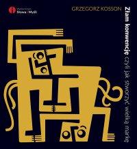 Złam konwencję, czyli jak stworzyć wielką markę - Grzegorz Kosson - ebook