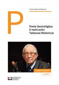 Poeta (bez)religijny. O twórczości Tadeusza Różewicza - Przemysław Dakowicz - ebook