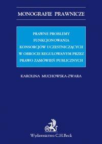 Prawne problemy funkcjonowania konsorcjów uczestniczących w obrocie regulowanym przez Prawo zamówień publicznych - Karolina Muchowska-Zwara - ebook