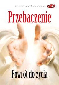 Przebaczenie. Powrót do życia - Krystyna Sobczyk - ebook