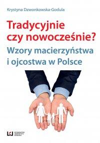Tradycyjnie czy nowocześnie? Wzory macierzyństwa i ojcostwa w Polsce - Krystyna Dzwonkowska-Godula - ebook