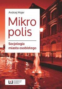 Mikropolis. Socjologia miasta osobistego - Andrzej Majer - ebook