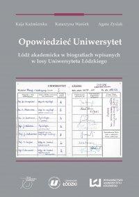 Opowiedzieć Uniwersytet. Łódź akademicka w biografiach wpisanych w losy Uniwersytetu Łódzkiego - Kaja Kaźmierska - ebook