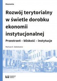Rozwój terytorialny w świetle dorobku ekonomii instytucjonalnej. Przestrzeń – bliskość – instytucje - Mariusz E. Sokołowicz - ebook