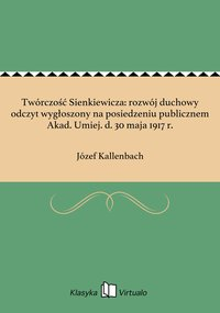Twórczość Sienkiewicza: rozwój duchowy odczyt wygłoszony na posiedzeniu publicznem Akad. Umiej. d. 30 maja 1917 r. - Józef Kallenbach - ebook