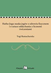 Hatha-Joga: nauka jogów o zdrowiu fizycznem i o sztuce oddychania: z licznemi ćwiczeniami - Yogi Ramacharaka - ebook