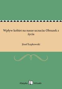 Wpływ kobiet na nasze uczucia: Obrazek z życia - Józef Łepkowski - ebook