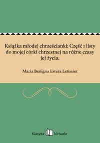Książka młodej chrześcianki: Część 1 listy do mojej córki chrzestnej na różne czasy jej życia. - Maria Benigna Estera Letissier - ebook