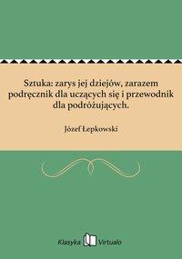 Sztuka: zarys jej dziejów, zarazem podręcznik dla uczących się i przewodnik dla podróżujących. - Józef Łepkowski - ebook