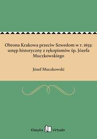 Obrona Krakowa przeciw Szwedom w r. 1655: ustęp historyczny z rękopismów śp. Józefa Muczkowskiego - Józef Muczkowski - ebook