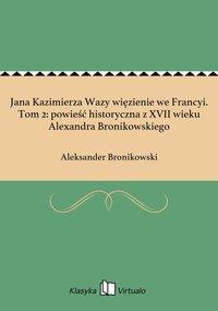 Jana Kazimierza Wazy więzienie we Francyi. Tom 2: powieść historyczna z XVII wieku Alexandra Bronikowskiego
