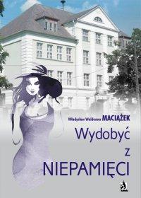Wydobyć z niepamięci - Władysław Waldemar Maciążek - ebook