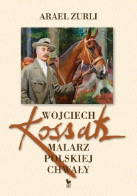 Wojciech Kossak. Malarz polskiej chwały
