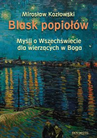 Blask popiołów. Myśli o Wszechświecie dla wierzących w Boga - Mirosław Kozłowski - ebook