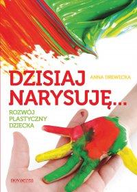 Dzisiaj narysuję... Rozwój plastyczny dziecka - Anna Drewecka - ebook