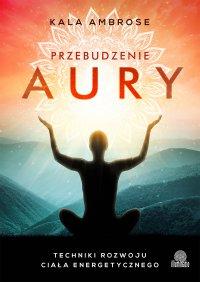 Przebudzenie aury. Techniki rozwoju ciała energetycznego - Kala Ambrose - ebook