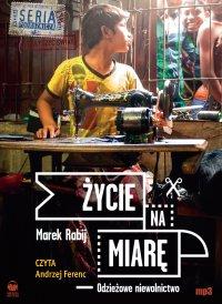 Życie na miarę. Odzieżowe niewolnictwo - Marek Rabij - audiobook