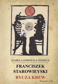 Franciszek Starowieyski. Bycza krew - Izabela Górnicka-Zdziech - ebook