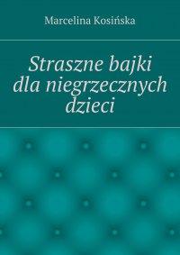Straszne bajki dla niegrzecznych dzieci - Marcelina Kosińska - ebook