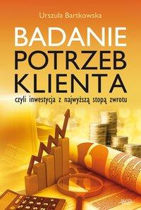 Badanie potrzeb klienta, czyli inwestycja z najwyższą stopą zwrotu - Urszula Bartkowska - ebook