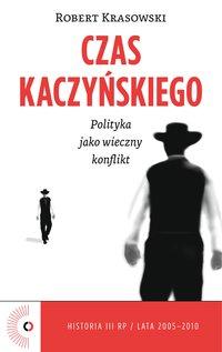Czas Kaczyńskiego. Polityka jako wieczny konflikt