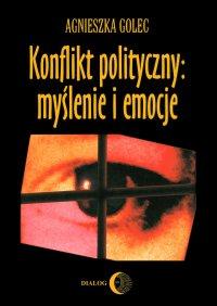Konflikt polityczny: myślenie i emocje. Raport z badania polskich polityków - Agnieszka Golec - ebook