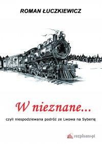 W nieznane... czyli niespodziewana podróż ze Lwowa na Syberię - Roman Łuczkiewicz - ebook