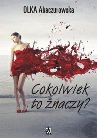 Cokolwiek to znaczy - Olka Abaczurowska - ebook