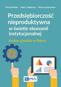 Przedsiębiorczość nieproduktywna w świetle ekonomii instytucjonalnej. Analiza zjawiska w Polsce - Piotr Dominiak - ebook