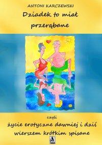 Dziadek to miał przerąbane czyli życie erotyczne dawniej i dziś wierszem krótkim spisane - Antoni Karczewski - ebook