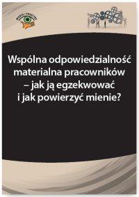 Wspólna odpowiedzialność materialna pracowników – jak ją egzekwować i jak powierzyć mienie? - Katarzyna Wrońska-Zblewska - ebook
