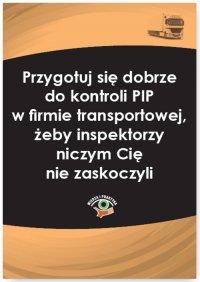 Przygotuj się dobrze do kontroli PIP w firmie transportowej, żeby inspektorzy niczym Cię nie zaskoczyli - Katarzyna Czajkowska-Matosiuk - ebook