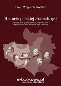 Historia polskiej dramaturgii Polityczne, gospodarcze i społeczne aspekty rozwoju dramaturgii polskiej - Piotr Kotlarz - ebook