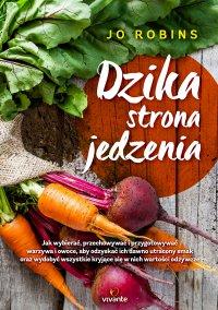 Dzika strona jedzenia. Jak wybierać, przechowywać i przygotowywać warzywa i owoce, aby odzyskać ich dawno utracony smak oraz wydobywać wszystkie kryjące się w nich wartości odżywcze