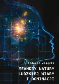 Meandry natury ludzkiej wiary i dominacji - Tadeusz Zajęcki - ebook