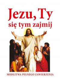 Jezu, Ty się tym zajmij. Modlitwa pełnego zawierzenia - Joanna Piątek - ebook