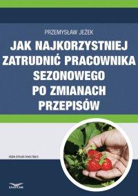 Jak najkorzystniej zatrudnić pracownika sezonowego po zmianach przepisów - Przemysław Jeżek - ebook