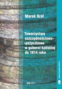 Towarzystwa oszczędnościowo-pożyczkowe w guberni kaliskiej do 1914 roku - Marek- Król - ebook