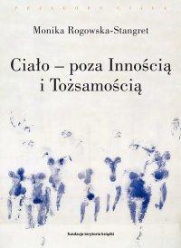Ciało – poza Innością i Tożsamością. Trzy figury ciała w filozofii współczesnej - Monika Rogowska-Stangret - ebook