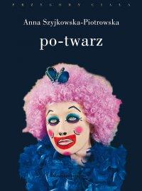 Po-twarz. Przekraczanie widzialności w sztuce i filozofii - Anna Szyjkowska-Piotrowska - ebook